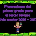 Planeaciones del primer grado para el tercer bloque ciclo escolar 2016 – 2017