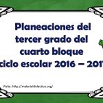 Planeaciones del tercer grado del cuarto bloque ciclo escolar 2016 – 2017