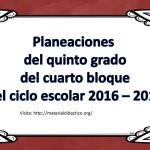 Planeaciones del quinto grado del cuarto bloque del ciclo escolar 2016 – 2017