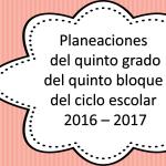 Planeaciones del quinto grado del quinto bloque del ciclo escolar 2016 – 2017