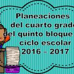 Planeaciones del cuarto grado del quinto bloque del ciclo escolar 2016 – 2017