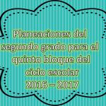 Planeaciones del segundo grado para el quinto bloque del ciclo escolar 2016 – 2017