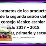Formatos de los productos de la segunda sesión del consejo técnico escolar ciclo 2017 – 2018 de preescolar, primaria y secundaria