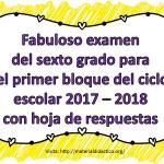 Fabuloso examen del sexto grado para el primer bloque del ciclo escolar 2017 – 2018 con hoja de respuestas