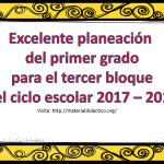 Excelente planeación del primer grado para el tercer bloque del ciclo escolar 2017 – 2018