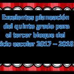 Excelente planeación del quinto grado para el tercer bloque del ciclo escolar 2017 – 2018
