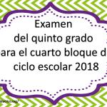 Examen del quinto grado del cuarto bloque para el ciclo escolar  2018