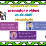 Aprende en casa preguntas y vídeos del 23 de abril para  secundaria