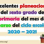 Excelentes planeaciones del sexto grado de primaria del mes de marzo del ciclo escolar 2020 – 2021